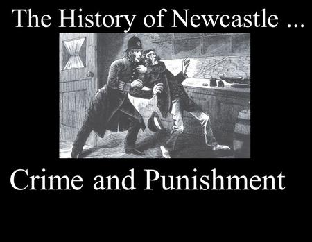 The History of Newcastle... Crime and Punishment.