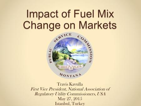 Impact of Fuel Mix Change on Markets Travis Kavulla First Vice President, National Association of Regulatory Utility Commissioners, USA May 27, 2015 Istanbul,