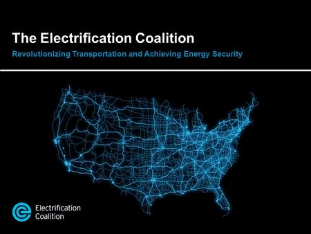 The Electrification Coalition Revolutionizing Transportation and Achieving Energy Security.
