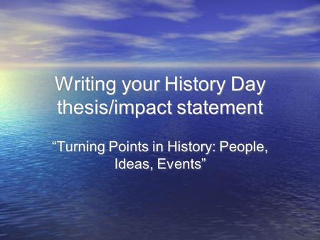 "Writing your History Day thesis/impact statement ""Turning Points in History: People, Ideas, Events"""