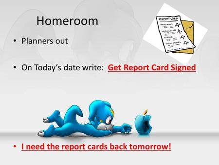 Homeroom Planners out On Today's date write: Get Report Card Signed I need the report cards back tomorrow!