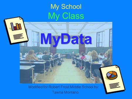 MyData My School My Class MyData Modified for Robert Frost Middle School by: Tawna Montano.