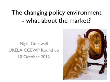 The changing policy environment - what about the market? Nigel Cornwall UKELA CCEWP Round up 10 October 2012.