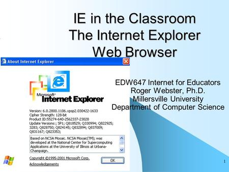 1 IE in the Classroom The Internet Explorer Web Browser EDW647 Internet for Educators Roger Webster, Ph.D. Millersville University Department of Computer.