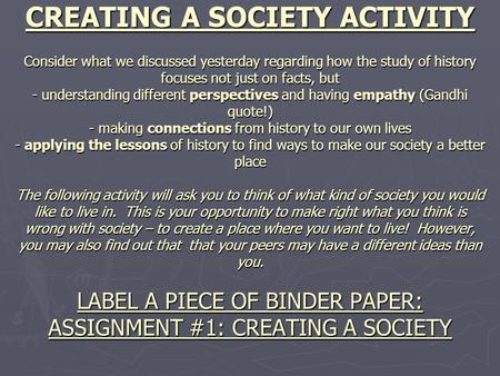 CREATING A SOCIETY ACTIVITY Consider what we discussed yesterday regarding how the study of history focuses not just on facts, but - understanding different.