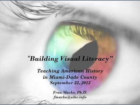 """ Building Visual Literacy"" Teaching American History in Miami-Dade County September 22, 2012 Fran Macko, Ph.D."