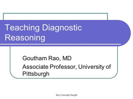 Key Concepts Taught Teaching Diagnostic Reasoning Goutham Rao, MD Associate Professor, University of Pittsburgh.