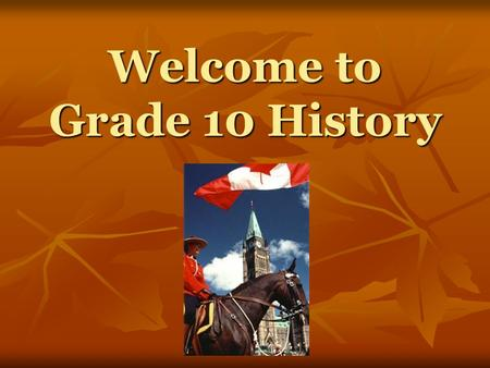 Welcome to Grade 10 History. What is History? History is the study of past events that involved or affected people and things. History is the study of.