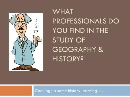 WHAT PROFESSIONALS DO YOU FIND IN THE STUDY OF GEOGRAPHY & HISTORY? Cooking up some history learning….