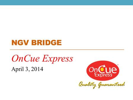 NGV BRIDGE OnCue Express April 3, 2014. WHO WE ARE: OnCue Express 14 (+2 Under Construction) CNG Locations 41 (+2 Under Construction) Convenience Stores.