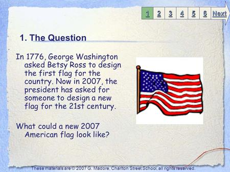 1. The Question In 1776, George Washington asked Betsy Ross to design the first flag for the country. Now in 2007, the president has asked for someone.