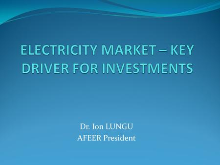 Dr. Ion LUNGU AFEER President. DRIVERS FOR INVESTMENTS Demand; Fuel availability; Market signals; Production costs; Energy mix; Environmental concerns;
