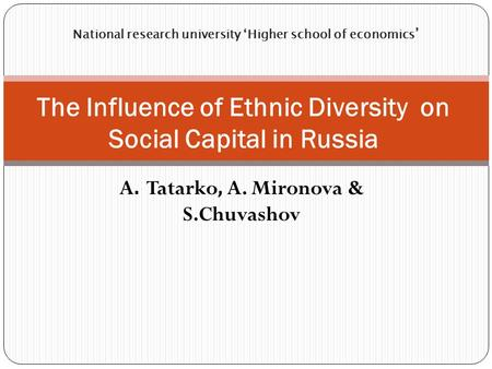 A. Tatarko, A. Mironova & S.Chuvashov The Influence of Ethnic <strong>Diversity</strong> on Social Capital <strong>in</strong> Russia National research university 'Higher school of economics.