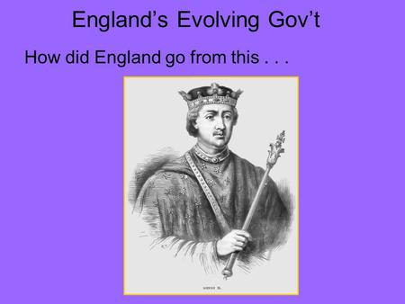 England's Evolving Gov't How did England go from this...