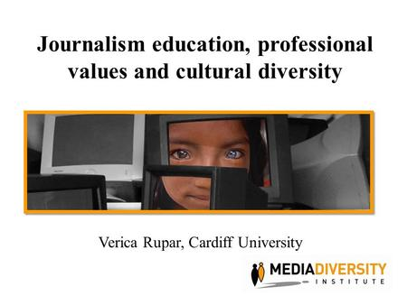 Journalism education, professional values and cultural diversity Verica Rupar, Cardiff University.