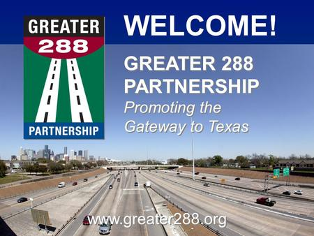 WELCOME! www.greater288.org GREATER 288 PARTNERSHIP Promoting the Gateway to Texas GREATER 288 PARTNERSHIP Promoting the Gateway to Texas.