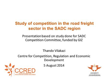 Study of competition in the road freight sector in the SADC region Presentation based on study done for SADC Competition Committee, funded by GIZ Thando.