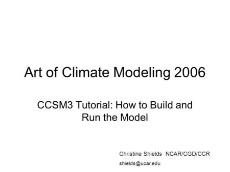 Art of Climate Modeling 2006 CCSM3 Tutorial: How to Build and Run the Model Christine Shields NCAR/CGD/CCR