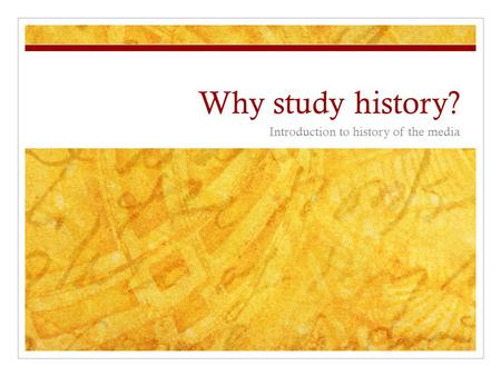 Why study history? Introduction to history of the media.