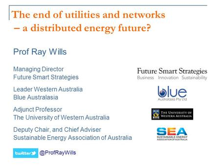 The end of utilities and networks – a distributed energy future? Prof Ray Wills Managing Director Future Smart Strategies Leader Western Australia Blue.