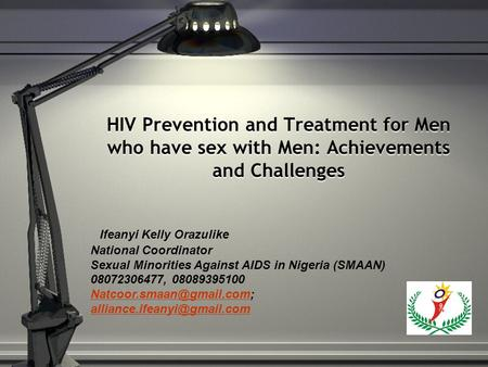 HIV Prevention and Treatment for Men who have sex with Men: Achievements and Challenges Ifeanyi Kelly Orazulike National Coordinator Sexual Minorities.