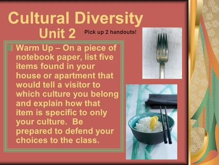 Cultural Diversity Warm Up – On a piece of notebook paper, list five items found in your house or apartment that would tell a visitor to which culture.