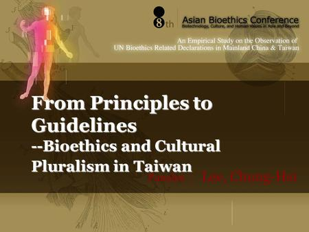 From Principles to Guidelines --Bioethics and Cultural Pluralism in Taiwan Panelist : Lee, Chung-Hsi.