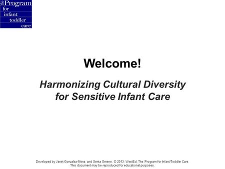 Welcome! Harmonizing Cultural Diversity for Sensitive Infant Care Developed by Janet Gonzalez-Mena and Senta Greene. © 2013, WestEd, The Program for Infant/Toddler.