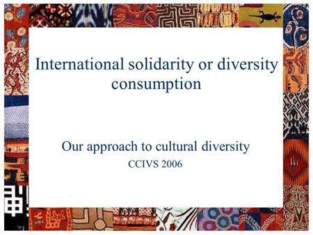 Session: facilitator: date: CCIVS seminar on cultural diversity1 International solidarity or diversity consumption Our approach to cultural diversity CCIVS.