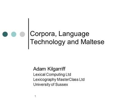 1 Corpora, Language Technology and Maltese Adam Kilgarriff Lexical Computing Ltd Lexicography MasterClass Ltd University of Sussex.
