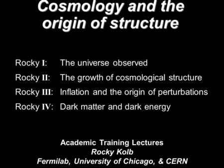 Academic Training Lectures Rocky Kolb Fermilab, University of Chicago, & CERN Cosmology and the origin of structure Rocky I : The universe observed Rocky.
