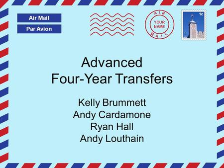 Par Avion Air Mail A I R M A I L Advanced Four-Year Transfers Kelly Brummett Andy Cardamone Ryan Hall Andy Louthain YOUR NAME 1c.