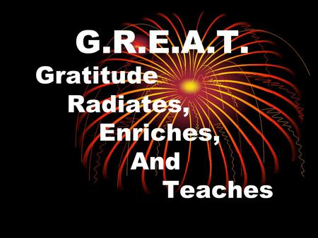 G.R.E.A.T. Gratitude Radiates, Enriches, And Teaches.