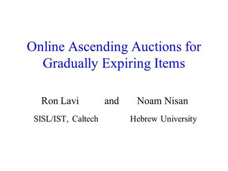 Online Ascending Auctions for Gradually Expiring Items Ron Lavi and Noam Nisan SISL/IST, Caltech Hebrew University.