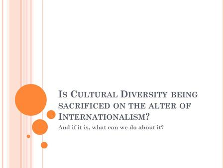 I S C ULTURAL D IVERSITY BEING SACRIFICED ON THE ALTER OF I NTERNATIONALISM ? And if it is, what can we do about it?