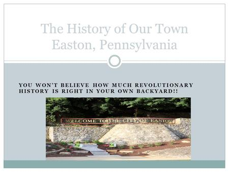YOU WON'T BELIEVE HOW MUCH REVOLUTIONARY HISTORY IS RIGHT IN YOUR OWN BACKYARD!! The History of Our Town Easton, Pennsylvania.