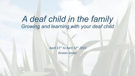 A deaf child in the family Growing and learning with your deaf child April 11 th to April 12 th 2015 Kirsten Smiler.