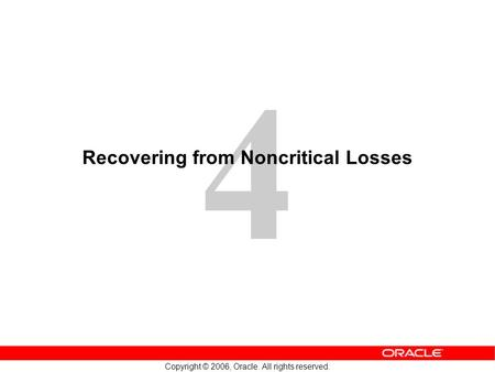 4 Copyright © 2006, Oracle. All rights reserved. Recovering from Noncritical Losses.