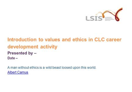Introduction to values and ethics in CLC career development activity Presented by – Date – A man without ethics is a wild beast loosed upon this world.