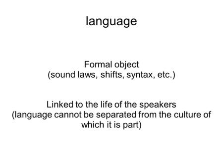 Language Formal object (sound laws, shifts, syntax, etc.) Linked to the life of the speakers (language cannot be separated from the culture of which it.
