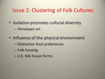 Issue 2: Clustering of Folk Cultures Isolation promotes cultural diversity – Himalayan art Influence of the physical environment – Distinctive food preferences.