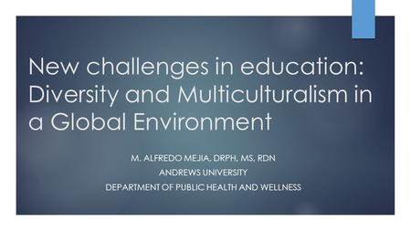 New challenges in education: Diversity and Multiculturalism in a Global Environment M. ALFREDO MEJIA, DRPH, MS, RDN ANDREWS UNIVERSITY DEPARTMENT OF PUBLIC.