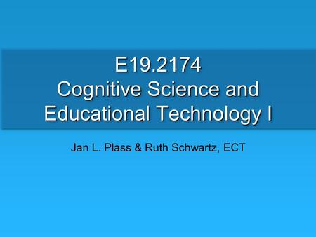 E19.2174 Cognitive Science and Educational Technology I Jan L. Plass & Ruth Schwartz, ECT.
