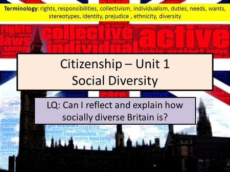 Citizenship – Unit 1 Social Diversity LQ: Can I reflect and explain how socially diverse Britain is? Terminology: rights, responsibilities, collectivism,