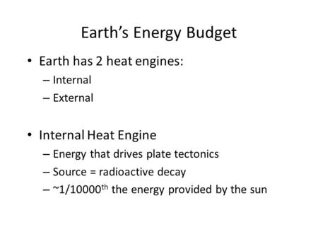 Earth's Energy Budget Earth has 2 heat engines: – Internal – External Internal Heat Engine – Energy that drives plate tectonics – Source = radioactive.