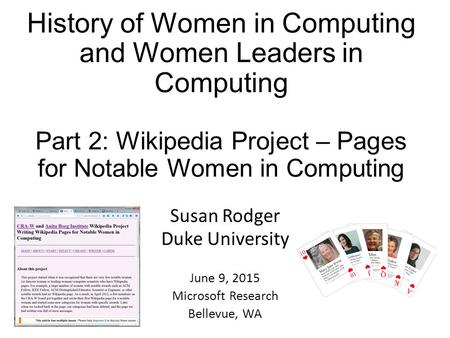 History of Women in Computing and Women Leaders in Computing Part 2: Wikipedia Project – Pages for Notable Women in Computing Susan Rodger Duke University.