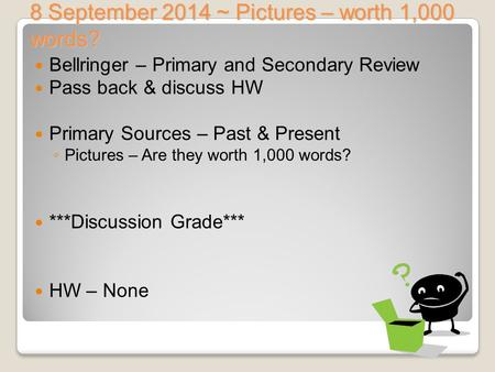 8 September 2014 ~ Pictures – worth 1,000 words? Bellringer – Primary and Secondary Review Pass back & discuss HW Primary Sources – Past & Present ◦ Pictures.