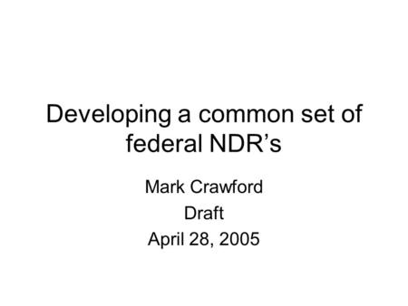 Developing a common set of federal NDR's Mark Crawford Draft April 28, 2005.
