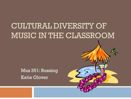 CULTURAL DIVERSITY OF MUSIC IN THE CLASSROOM Mus 351: Bussing Katie Glover.