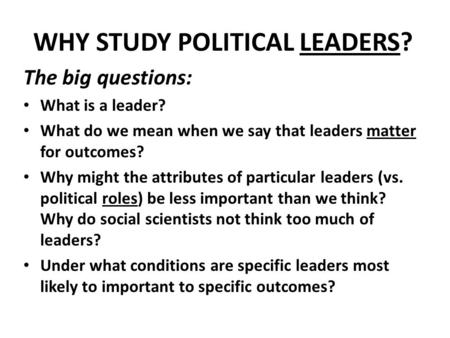 WHY STUDY POLITICAL LEADERS? The big questions: What is a leader? What do we mean when we say that leaders matter for outcomes? Why might the attributes.